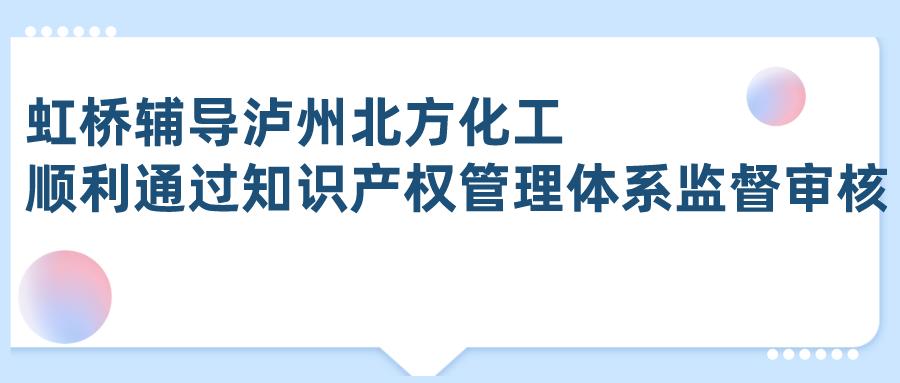 虹桥辅导泸州北方化工顺利通过知识产权管理体系监督审核